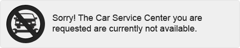 Sorry! The Car Service Center you are requested are currently not available.